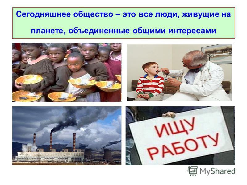 Сегодняшнее общество – это все люде, живущие на планете, объедененные общими интересами