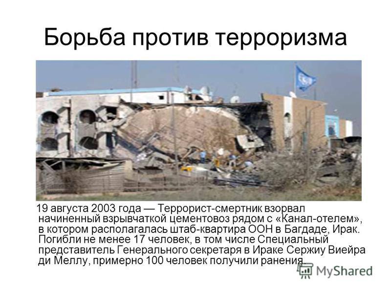 Борьба против терроризма 19 августа 2003 года Террорист-смертник взорвал начиненный взрывчаткой цементовоз рядом с «Канал-отелем», в котором располагалась штаб-квартира ООН в Багдаде, Ирак. Погибли не менее 17 человек, в том числе Специальный предста