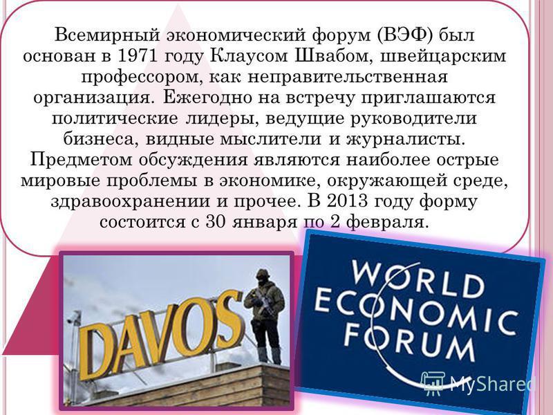 Всемирный экономический форум (ВЭФ) был основан в 1971 году Клаусом Швабом, швейцарским профессором, как неправительственная организация. Ежегодно на встречу приглашаются политические лидеры, ведущие руководители бизнеса, видные мыслители и журналист