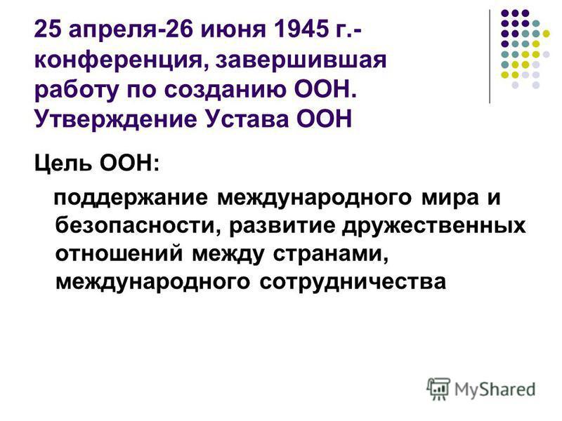25 апреля-26 июня 1945 г.- конференция, завершившая работу по созданию ООН. Утверждение Устава ООН Цель ООН: поддержание международного мира и безопасности, развитие дружественных отношений между странами, международного сотрудничества