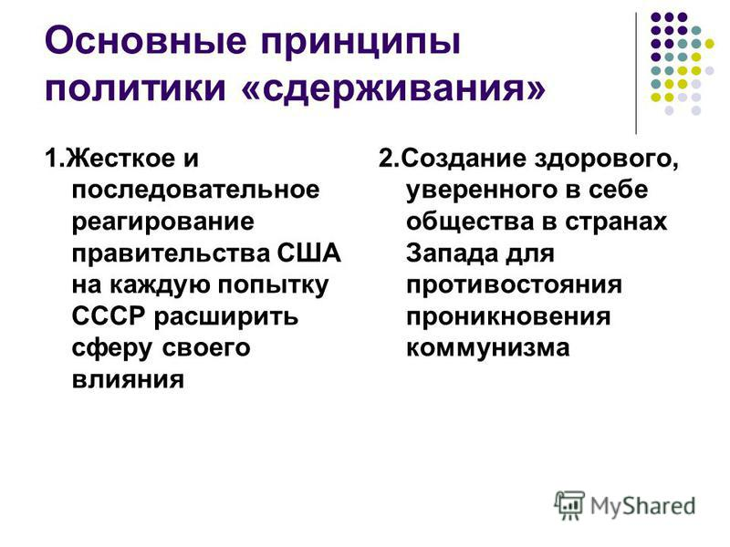 Основные принципы политики «сдерживания» 1. Жесткое и последовательное реагирование правительства США на каждую попытку СССР расширить сферу своего влияния 2. Создание здорового, уверенного в себе общества в странах Запада для противостояния проникно