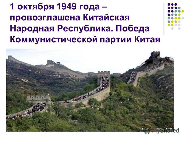 1 октября 1949 года – провозглашена Китайская Народная Республика. Победа Коммунистической партии Китая