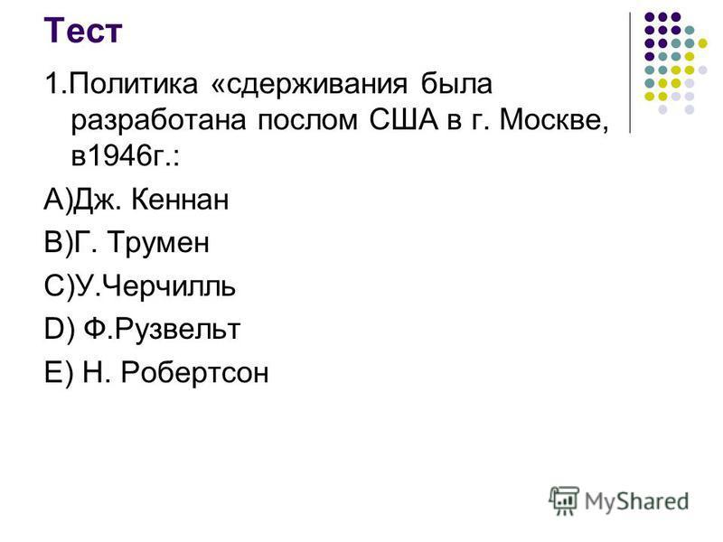 Тест 1. Политика «сдерживания была разработана послом США в г. Москве, в 1946 г.: А)Дж. Кеннан В)Г. Трумен С)У.Черчилль D) Ф.Рузвельт Е) Н. Робертсон
