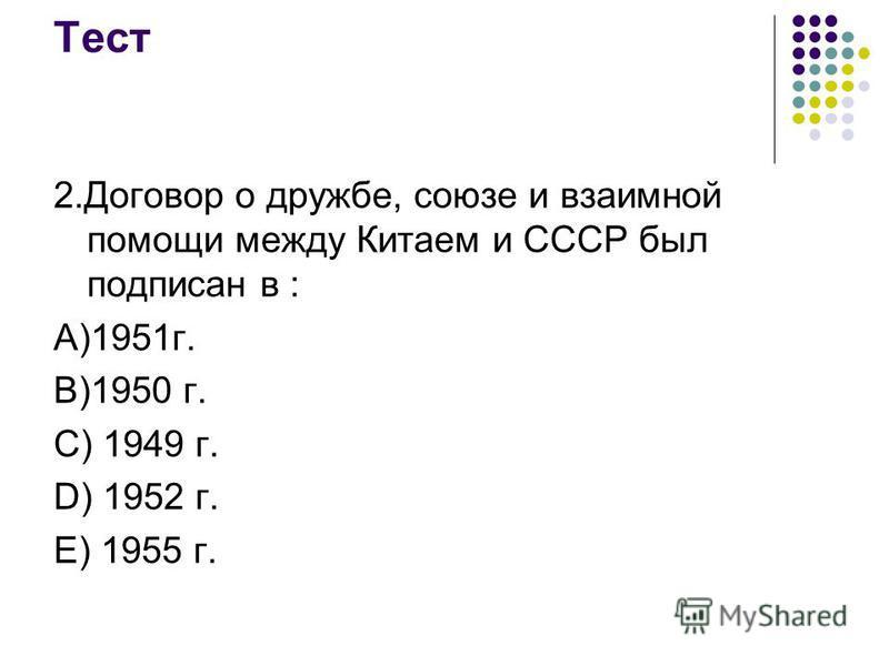 Тест 2. Договор о дружбе, союзе и взаимной помощи между Китаем и СССР был подписан в : А)1951 г. В)1950 г. С) 1949 г. D) 1952 г. Е) 1955 г.