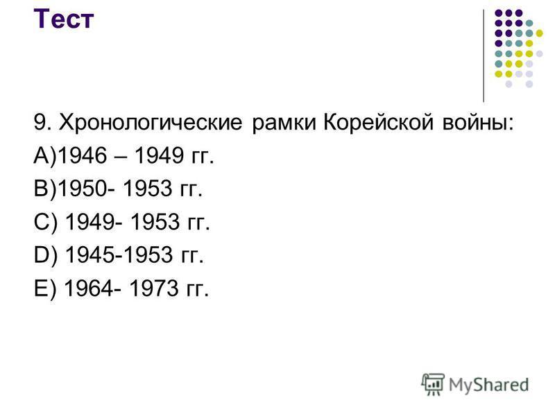 Тест 9. Хронологические рамки Корейской войны: А)1946 – 1949 гг. В)1950- 1953 гг. С) 1949- 1953 гг. D) 1945-1953 гг. Е) 1964- 1973 гг.