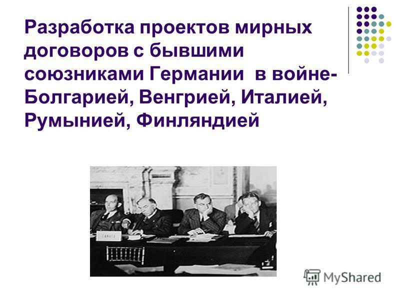 Разработка проектов мирных договоров с бывшими союзниками Германии в войне- Болгарией, Венгрией, Италией, Румынией, Финляндией