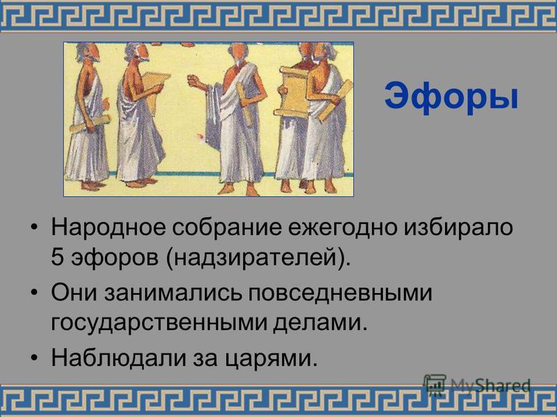 Эфоры Народное собрание ежегодно избирало 5 эфоров (надзирателей). Они занимались повседневными государственными делами. Наблюдали за царями.