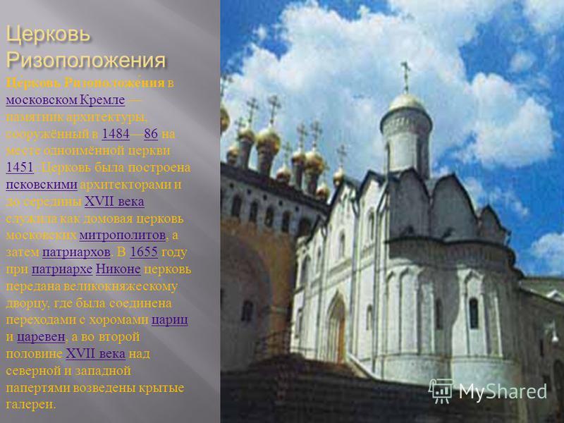 Церковь Ризоположения Церковь Ризоположения в московском Кремле памятник архитектуры, сооружённый в 148486 на месте одноимённой церкви 1451. Церковь была построена псковскими архитекторами и до середины XVII века служила как домовая церковь московски