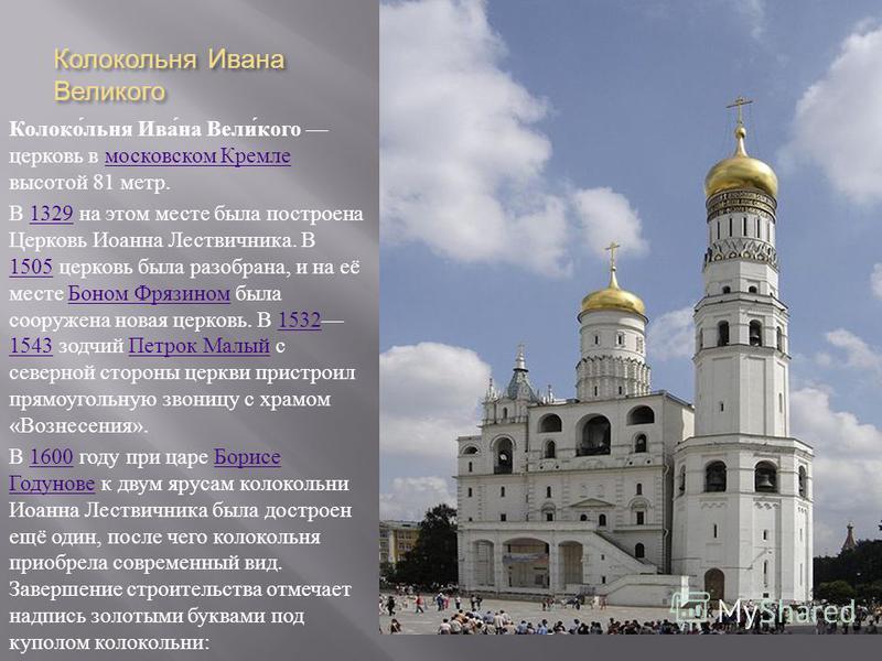 Колокольня Ивана Великого Колокольня Ивана Великого церковь в московском Кремле высотой 81 метр. московском Кремле В 1329 на этом месте была построена Церковь Иоанна Лествичника. В 1505 церковь была разобрана, и на её месте Боном Фрязином была сооруж