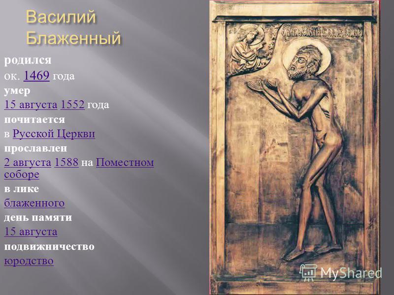 Василий Блаженный родился ок. 1469 года 1469 умер 15 августа 15 августа 1552 года 1552 почитается в Русской Церкви Русской Церкви прославлен 2 августа 2 августа 1588 на Поместном соборе 1588 Поместном соборе в лике блаженного день памяти 15 августа п
