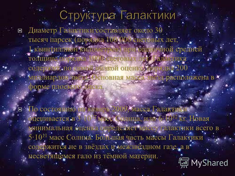 Диаметр Галактики составляет около 30 тысяч парсек ( порядка 100 000 световых лет, 1 квинтиллион километров ) при оценочной средней толщине порядка 1000 световых лет. Галактика содержит, по самой низкой оценке, порядка 200 миллиардов звёзд. Основная