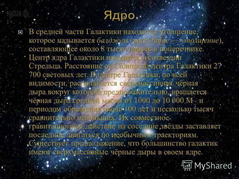 В средней части Галактики находится утолщение, которое называется бал джем ( англ. bulge утолщение ), составляющее около 8 тысяч парсек в поперечнике. Центр ядра Галактики находится в созвездии Стрельца. Расстояние от Солнца до центра Галактики 27 70