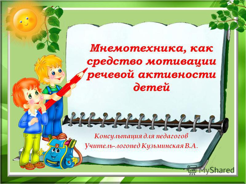 Мнемотехника, как средство мотивации речевой активности детей Консультация для педагогов Учитель-логопед Кузьминская В.А.