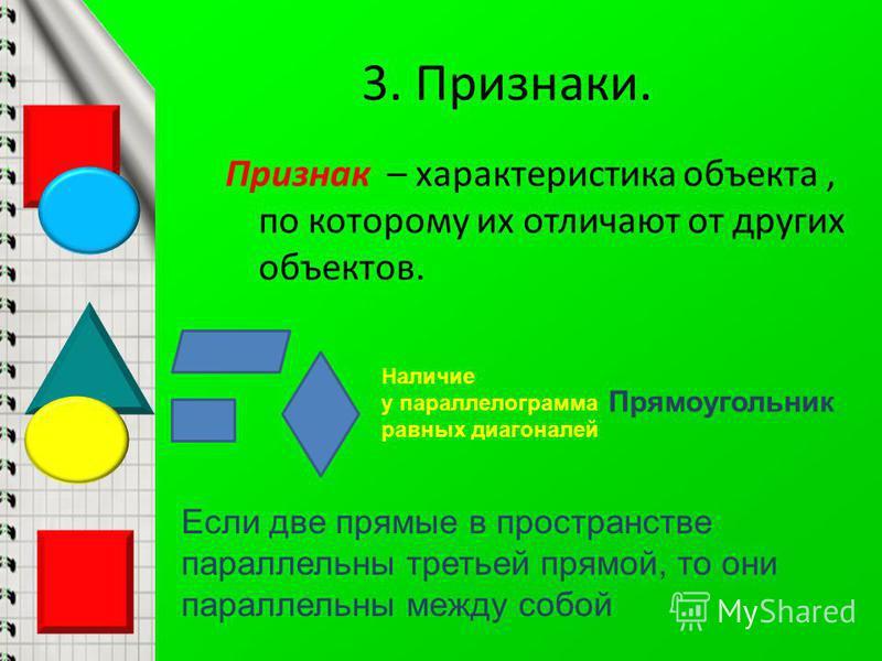 3. Признаки. Признак – характеристика объекта, по которому их отличают от других объектов. Прямоугольник Наличие у параллелограмма равных диагоналей Если две прямые в пространстве параллельны третьей прямой, то они параллельны между собой