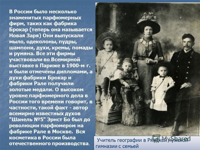 В России было несколько знаменитых парфюмерных фирм, таких как фабрика Брокар (теперь она называется Новая Заря) Они выпускали мыло, одеколоны, пудры, шампуни, духи, кремы, помады и румяна. Все эти фирмы участвовали во Всемирной выставке в Париже в 1