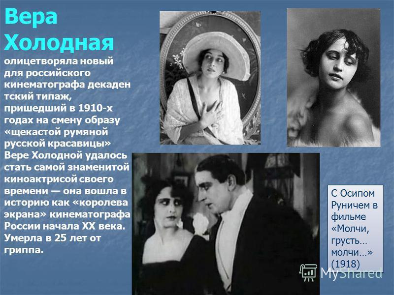 Вера Холодная олицетворяла новый для российского кинематографа декадентский типаж, пришедший в 1910-х годах на смену образу «щекастой румяной русской красавицы» Вере Холодной удалось стать самой знаменитой киноактрисой своего времени она вошла в исто