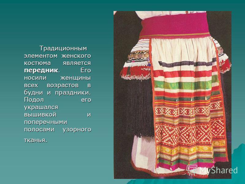 Традиционным элементом женского костюма является передник. Его носили женщины всех возрастов в будни и праздники. Подол его украшался вышивкой и поперечными полосами узорного тканья. Традиционным элементом женского костюма является передник. Его носи