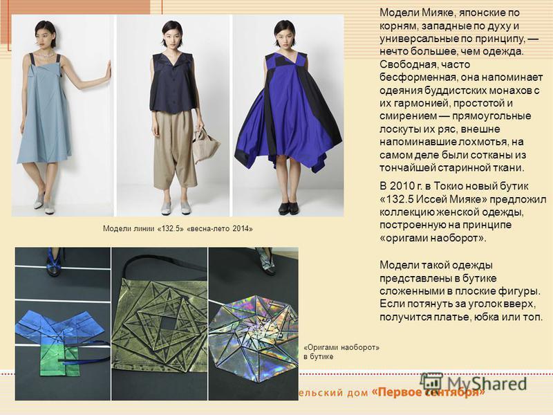 Модели Мияке, японские по корням, западные по духу и универсальные по принципу, нечто большее, чем одежда. Свободная, часто бесформенная, она напоминает одеяния буддистских монахов с их гармонией, простотой и смирением прямоугольные лоскуты их ряс, в