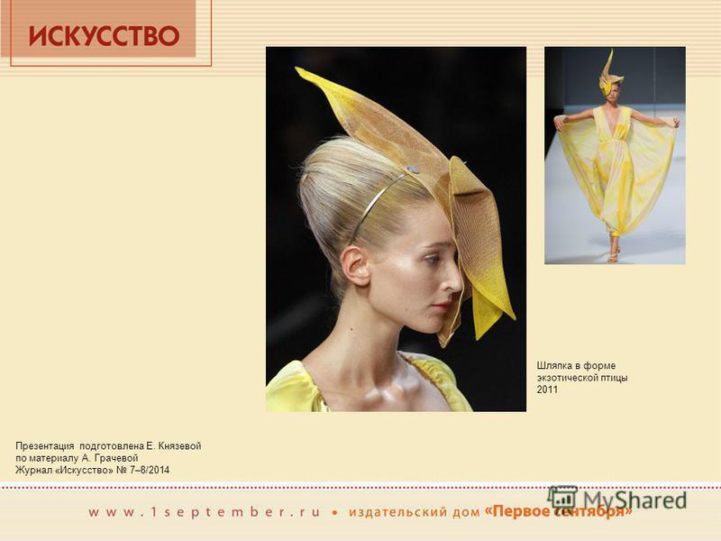 Презентация подготовлена Е. Князевой по материалу А. Грачевой Журнал «Искусство» 7–8/2014 Шляпка в форме экзотической птицы 2011