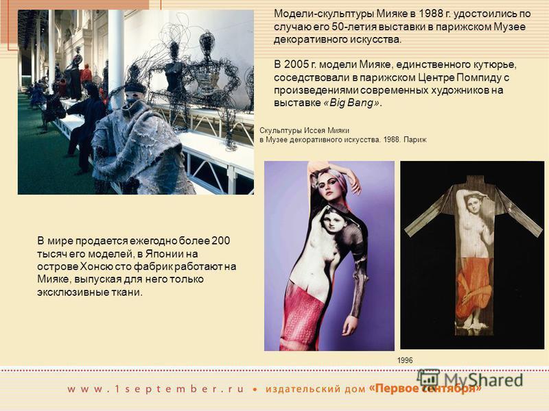 Модели-скульптуры Мияке в 1988 г. удостоились по случаю его 50-летия выставки в парижском Музее декоративного искусства. Скульптуры Иссея Мияки в Музее декоративного искусства. 1988. Париж В 2005 г. модели Мияке, единственного кутюрье, соседствовали