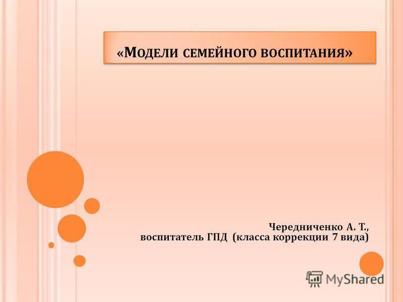 « М ОДЕЛИ СЕМЕЙНОГО ВОСПИТАНИЯ » Чередниченко А. Т., воспитатель ГПД (класса коррекции 7 вида)
