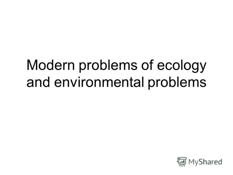 Modern problems of ecology and environmental problems