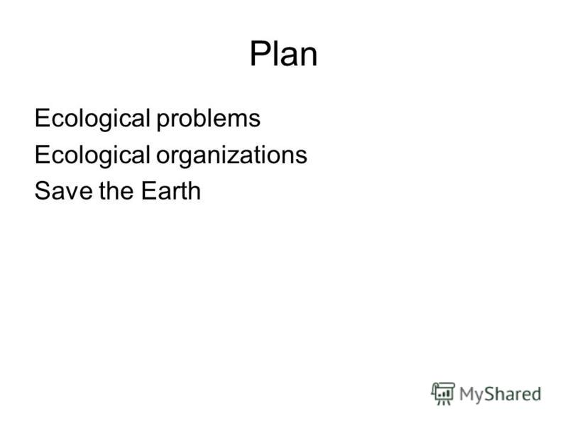 Plan Ecological problems Ecological organizations Save the Earth