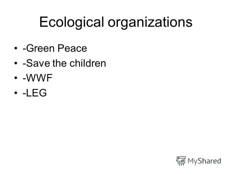 Ecological organizations -Green Peace -Save the children -WWF -LEG