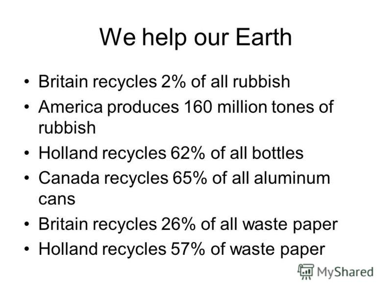 We help our Earth Britain recycles 2% of all rubbish America produces 160 million tones of rubbish Holland recycles 62% of all bottles Canada recycles 65% of all aluminum cans Britain recycles 26% of all waste paper Holland recycles 57% of waste pape