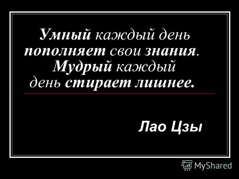 Умный каждый день пополняет свои знания. Мудрый каждый день стирает лишнее. Лао Цзы