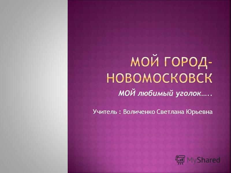 МОЙ любимый уголок….. Учитель : Воличенко Светлана Юрьевна