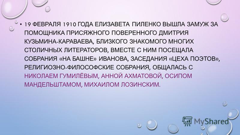 19 ФЕВРАЛЯ 1910 ГОДА ЕЛИЗАВЕТА ПИЛЕНКО ВЫШЛА ЗАМУЖ ЗА ПОМОЩНИКА ПРИСЯЖНОГО ПОВЕРЕННОГО ДМИТРИЯ КУЗЬМИНА - КАРАВАЕВА, БЛИЗКОГО ЗНАКОМОГО МНОГИХ СТОЛИЧНЫХ ЛИТЕРАТОРОВ, ВМЕСТЕ С НИМ ПОСЕЩАЛА СОБРАНИЯ « НА БАШНЕ » ИВАНОВА, ЗАСЕДАНИЯ « ЦЕХА ПОЭТОВ », РЕЛИ
