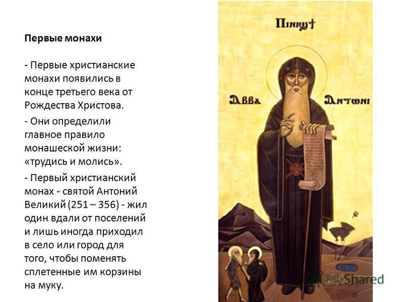 Первые монахи - Первые христианские монахи появились в конце третьего века от Рождества Христова. - Они определили главное правило монашеской жизни: «трудись и молись». - Первый христианский монах - святой Антоний Великий (251 – 356) - жил один вдали