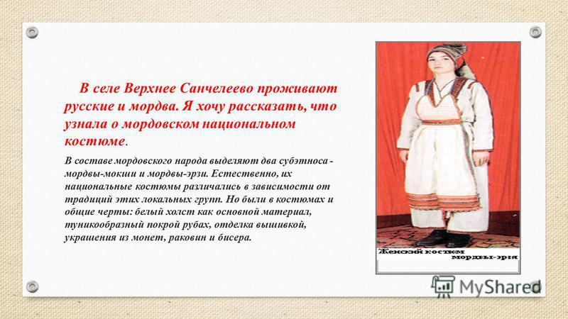 В селе Верхнее Санчелеево проживают русские и мордва. Я хочу рассказать, что узнала о мордовском национальном костюме. В составе мордовского народа выделяют два субэтноса - мордвы-мокши и мордвы-эрзи. Естественно, их национальные костюмы различались
