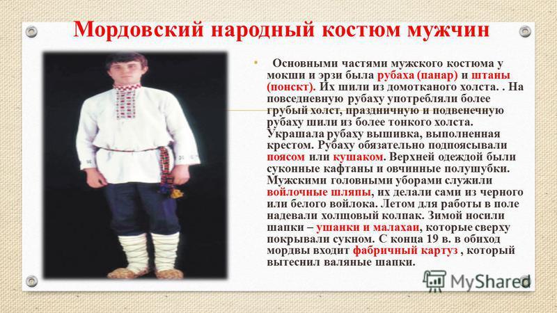 Мордовский народный костюм мужчин Основными частями мужского костюма у мокши и эрзи была рубаха (панар) и штаны (понскт). Их шили из домотканого холста.. На повседневную рубаху употребляли более грубый холст, праздничную и подвенечную рубаху шили из