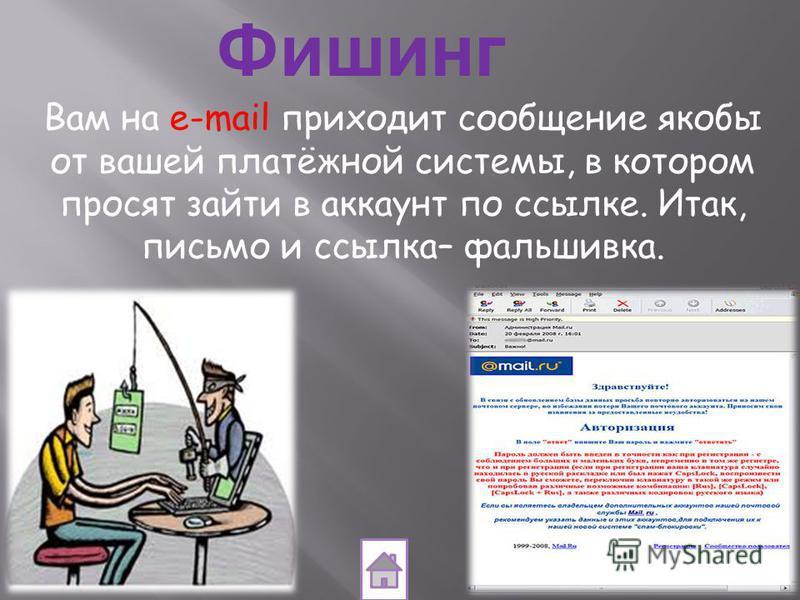 Фишинг Вам на e-mail приходит сообщение якобы от вашей платёжной системы, в котором просят зайти в аккаунт по ссылке. Итак, письмо и ссылка– фальшивка.