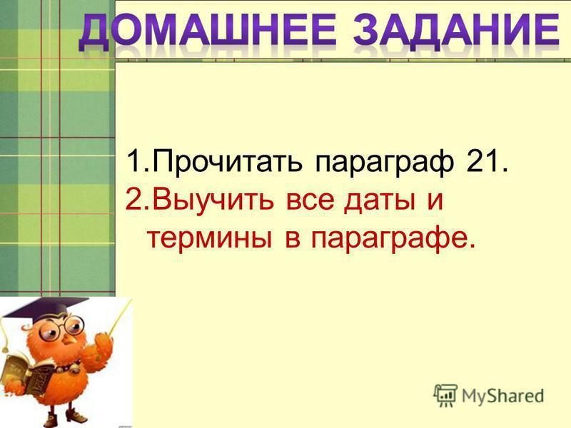 1. Прочитать параграф 21. 2. Выучить все даты и термины в параграфе.