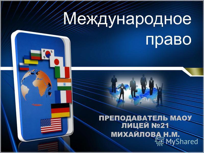 Международное право ПРЕПОДАВАТЕЛЬ МАОУ ЛИЦЕЙ 21 МИХАЙЛОВА Н.М.