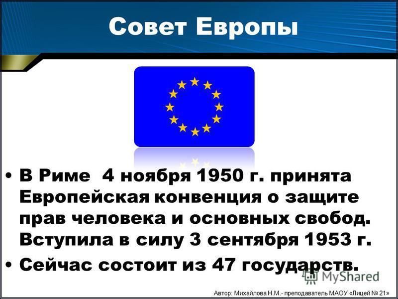 Совет Европы В Риме 4 ноября 1950 г. принята Европейская конвенция о защите прав человека и основных свобод. Вступила в силу 3 сентября 1953 г. Сейчас состоит из 47 государств. Автор: Михайлова Н.М.- преподаватель МАОУ «Лицей 21»