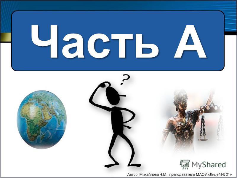 Часть А Автор: Михайлова Н.М.- преподаватель МАОУ «Лицей 21»