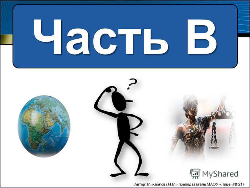 Часть В Автор: Михайлова Н.М.- преподаватель МАОУ «Лицей 21»