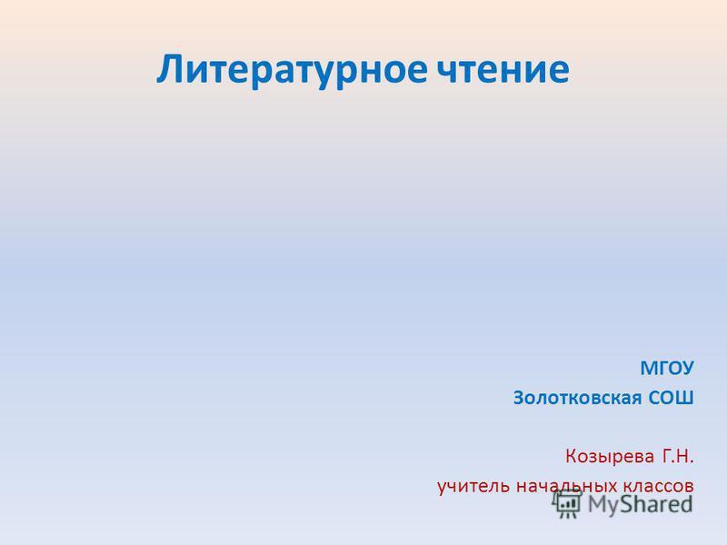 Литературное чтение МГОУ Золотковская СОШ Козырева Г.Н. учитель начальных классов