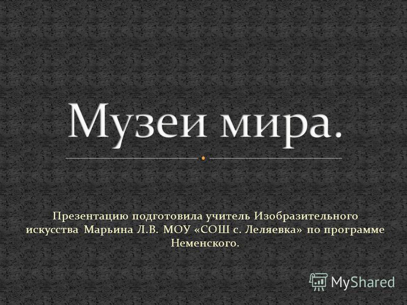 Презентацию подготовила учитель Изобразительного искусства Марьина Л.В. МОУ «СОШ с. Леляевка» по программе Неменского.