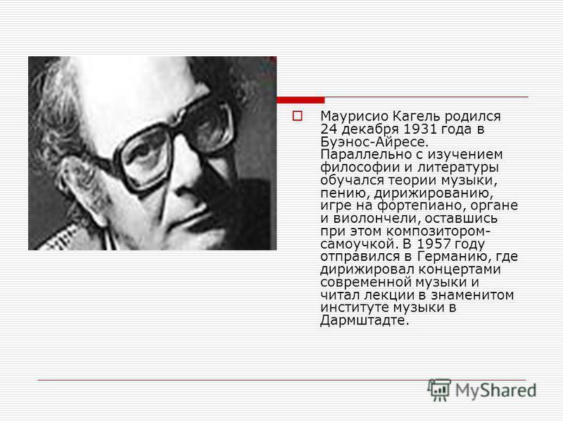 Маурисио Кагель родился 24 декабря 1931 года в Буэнос-Айресе. Параллельно с изучением философии и литературы обучался теории музыки, пению, дирижированию, игре на фортепиано, органе и виолончели, оставшись при этом композитором- самоучкой. В 1957 год