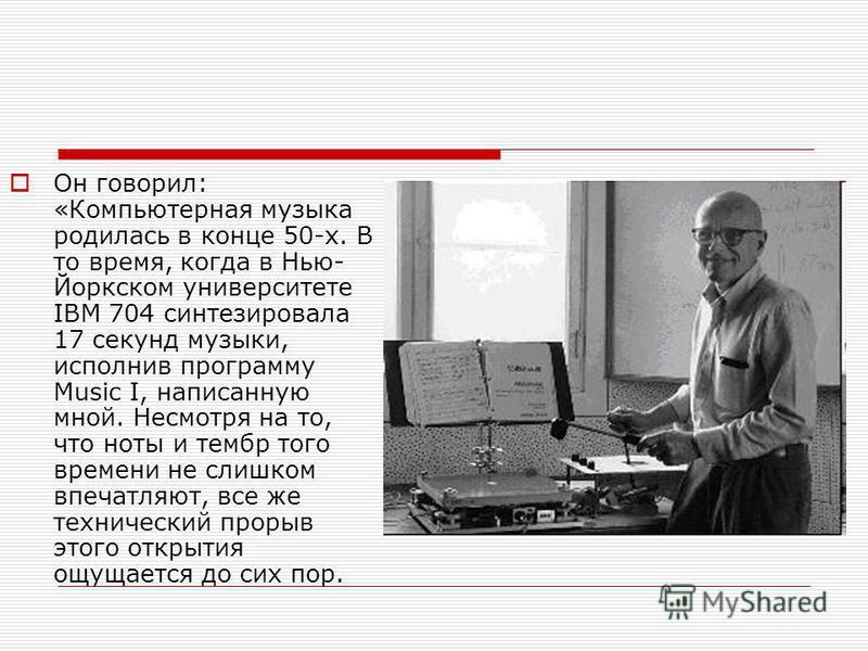 Он говорил: «Компьютерная музыка родилась в конце 50-х. В то время, когда в Нью- Йоркском университете IBM 704 синтезировала 17 секунд музыки, исполнив программу Music I, написанную мной. Несмотря на то, что ноты и тембр того времени не слишком впеча