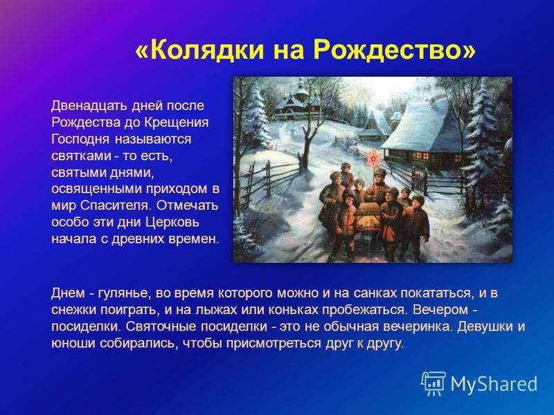 Двенадцать дней после Рождества до Крещения Господня называются святками - то есть, святыми днями, освященными приходом в мир Спасителя. Отмечать особо эти дни Церковь начала с древних времен. «Колядки на Рождество» Днем - гулянье, во время которого