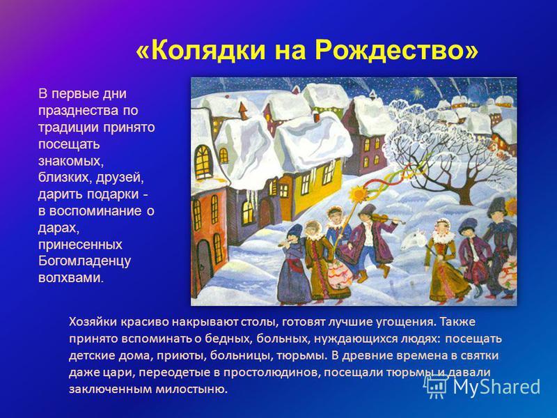 «Колядки на Рождество» В первые дни празднества по традиции принято посещать знакомых, близких, друзей, дарить подарки - в воспоминание о дарах, принесенных Богомладенцу волхвами. Хозяйки красиво накрывают столы, готовят лучшие угощения. Также принят