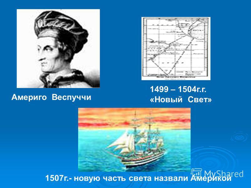 Америго Веспуччи 1499 – 1504 г.г. «Новый Свет» 1507 г.- новую часть света назвали Америкой