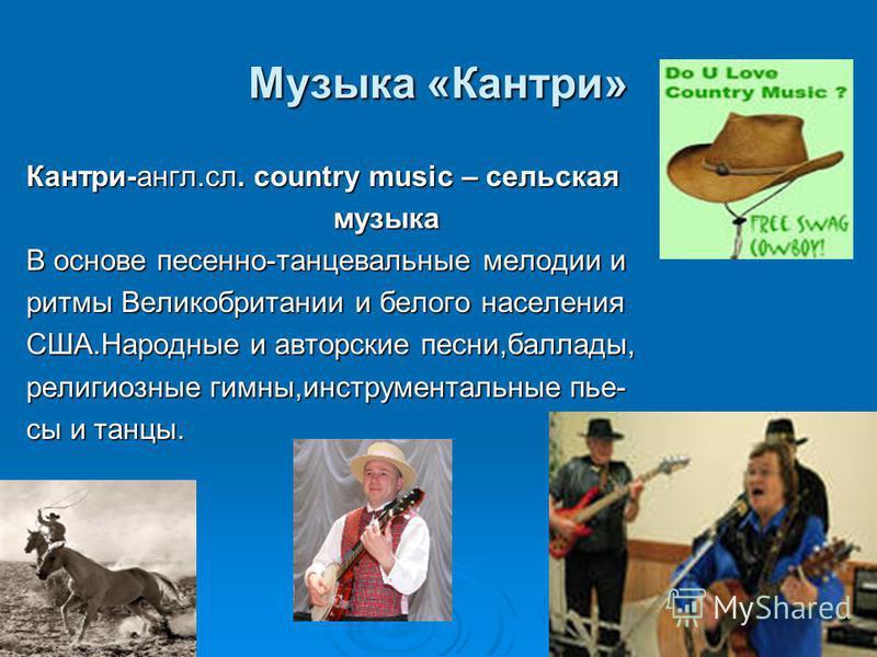 Музыка «Кантри» Кантри-англ.сл. country music – сельская музыка музыка В основе песенно-танцевальные мелодии и ритмы Великобритании и белого населения США.Народные и авторские песни,баллады, религиозные гимны,инструментальные пьесы и танцы.