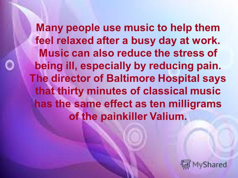 Many people use music to help them feel relaxed after a busy day at work. Music can also reduce the stress of being ill, especially by reducing pain. The director of Baltimore Hospital says that thirty minutes of classical music has the same effect a